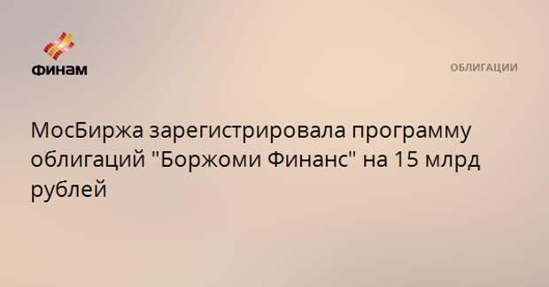 "МосБиржа зарегистрировала программу облигаций ""Боржоми Финанс"" на 15 млрд рублей"