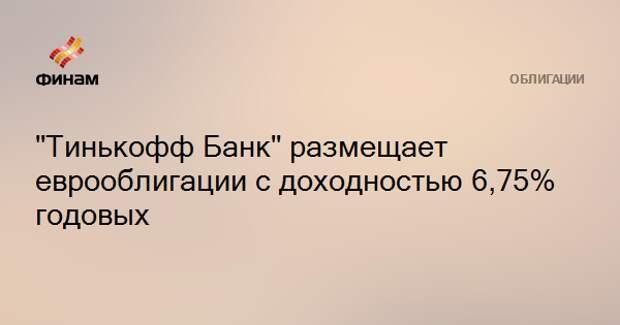 """""""Тинькофф Банк"""" размещает еврооблигации с доходностью 6,75% годовых"""