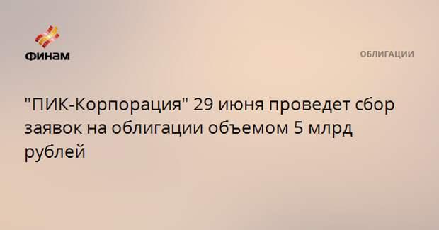 """""""ПИК-Корпорация"""" 29 июня проведет сбор заявок на облигации объемом 5 млрд рублей"""