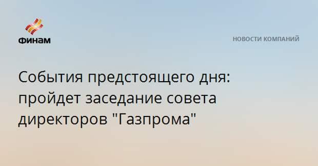 """События предстоящего дня: пройдет заседание совета директоров """"Газпрома"""""""