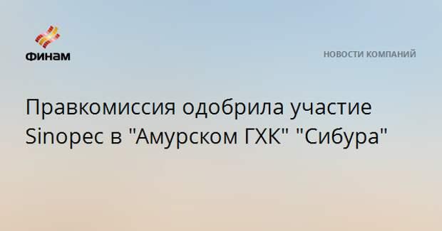 """Правкомиссия одобрила участие Sinopec в """"Амурском ГХК"""" """"Сибура"""""""