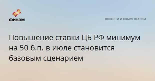 Повышение ставки ЦБ РФ минимум на 50 б.п. в июле становится базовым сценарием