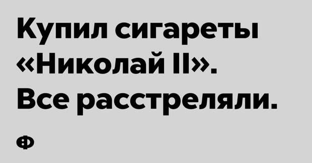 Купил сигареты «Николай II». Все расстреляли.