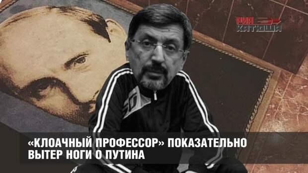 «Клоачный профессор» показательно вытер ноги о Путина