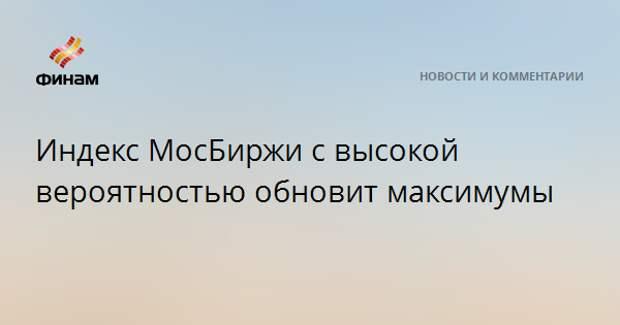 Индекс МосБиржи с высокой вероятностью обновит максимумы