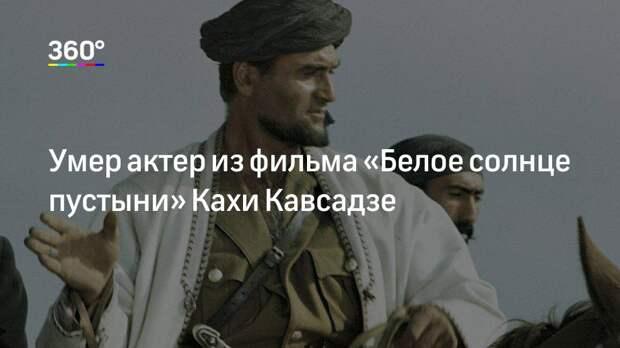 Умер актер из фильма «Белое солнце пустыни» Кахи Кавсадзе