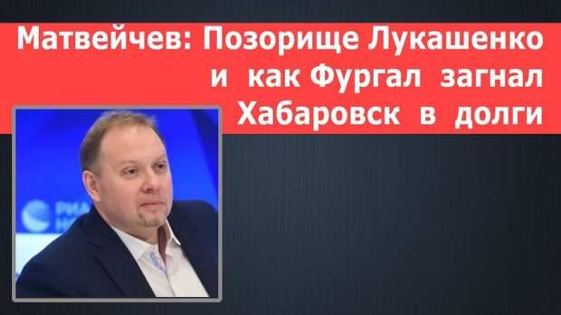 Матвейчев: Позорище Лукашенко и как Фургал загнал Хабаровск в долги