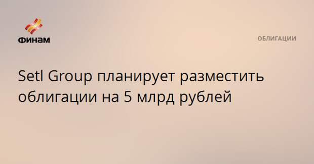 Setl Group планирует разместить облигации на 5 млрд рублей