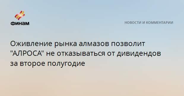 """Оживление рынка алмазов позволит """"АЛРОСА"""" не отказываться от дивидендов за второе полугодие"""