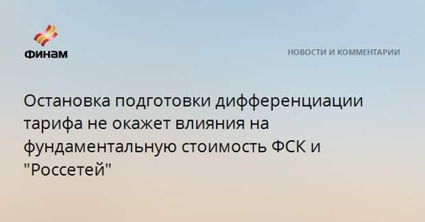 """Остановка подготовки дифференциации тарифа не окажет влияния на фундаментальную стоимость ФСК и """"Россетей"""""""