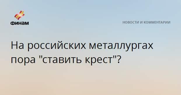 """На российских металлургах пора """"ставить крест""""?"""