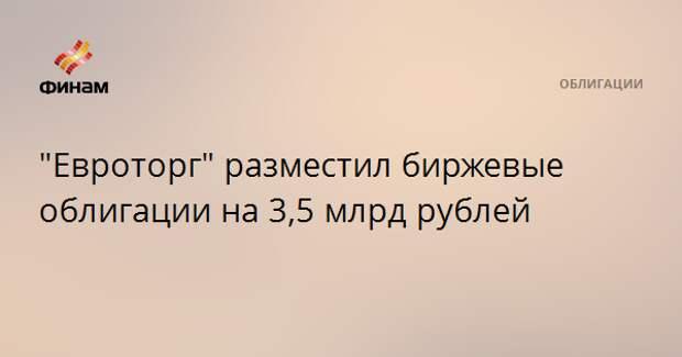 """""""Евроторг"""" разместил биржевые облигации на 3,5 млрд рублей"""