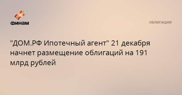 """""""ДОМ.РФ Ипотечный агент"""" 21 декабря начнет размещение облигаций на 191 млрд рублей"""