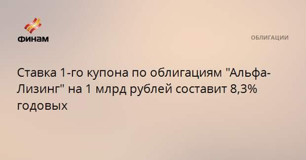 """Ставка 1-го купона по облигациям """"Альфа-Лизинг"""" на 1 млрд рублей составит 8,3% годовых"""