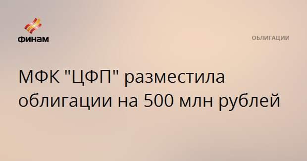 """МФК """"ЦФП"""" разместила облигации на 500 млн рублей"""