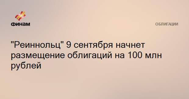 """""""Реиннольц"""" 9 сентября начнет размещение облигаций на 100 млн рублей"""