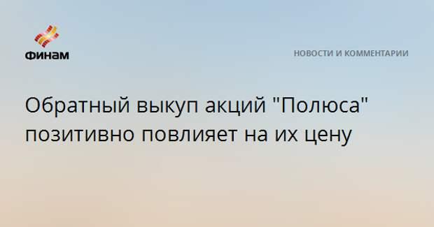 """Обратный выкуп акций """"Полюса"""" позитивно повлияет на их цену"""