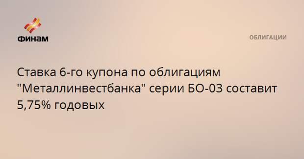 """Ставка 6-го купона по облигациям """"Металлинвестбанка"""" серии БО-03 составит 5,75% годовых"""