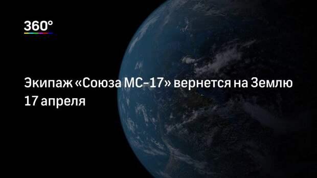 Экипаж «Союза МС-17» вернется на Землю 17 апреля
