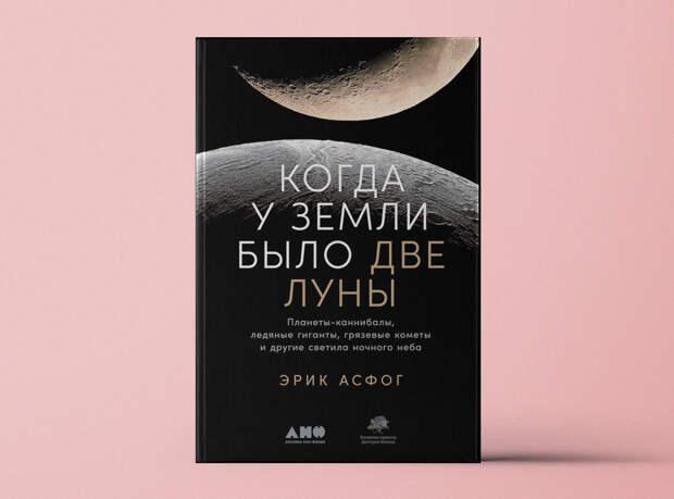 «Когда у Земли было две Луны: Планеты-каннибалы, ледяные гиганты, грязевые кометы и другие светила ночного неба»