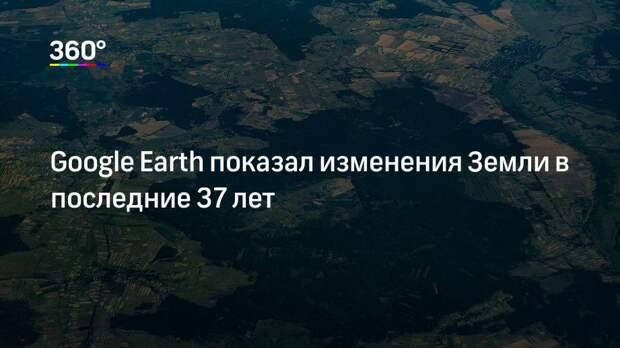 Google Earth показал изменения Земли в последние 37 лет