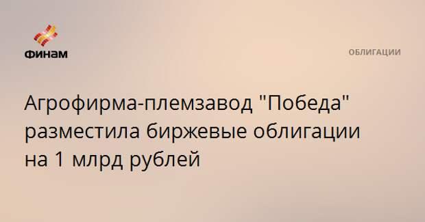 """Агрофирма-племзавод """"Победа"""" разместила биржевые облигации на 1 млрд рублей"""