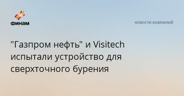 """""""Газпром нефть"""" и Visitech испытали устройство для сверхточного бурения"""
