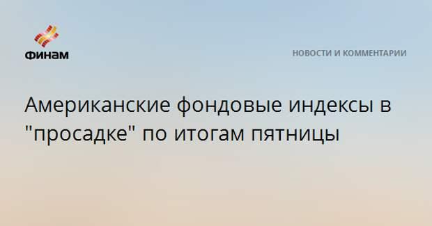 """Американские фондовые индексы в """"просадке"""" по итогам пятницы"""