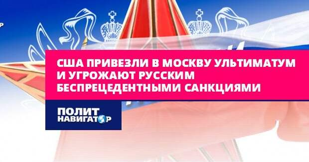 США привезли в Москву ультиматум и угрожают русским...