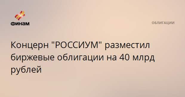 """Концерн """"РОССИУМ"""" разместил биржевые облигации на 40 млрд рублей"""