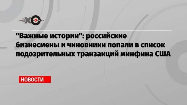 «Важные истории»: российские бизнесмены и чиновники попали в список подозрительных транзакций минфина США