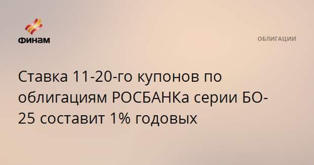Ставка 11-20-го купонов по облигациям РОСБАНКа серии БО-25 составит 1% годовых