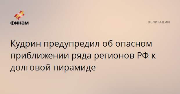 Кудрин предупредил об опасном приближении ряда регионов РФ к долговой пирамиде