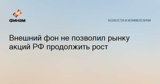 Внешний фон не позволил рынку акций РФ продолжить рост
