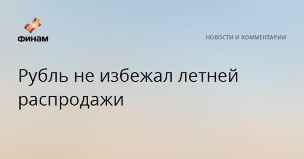 Рубль не избежал летней распродажи