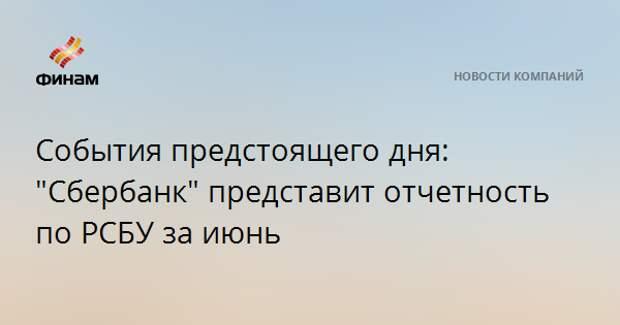 """События предстоящего дня: """"Сбербанк"""" представит отчетность по РСБУ за июнь"""