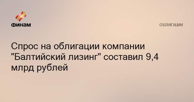 "Спрос на облигации компании ""Балтийский лизинг"" составил 9,4 млрд рублей"