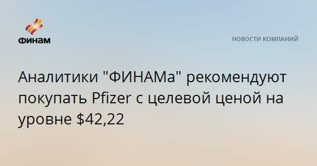 """Аналитики """"ФИНАМа"""" рекомендуют покупать Pfizer с целевой ценой на уровне $42,22"""