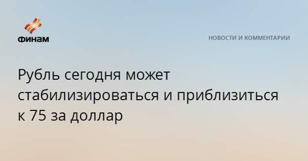 Рубль сегодня может стабилизироваться и приблизиться к 75 за доллар