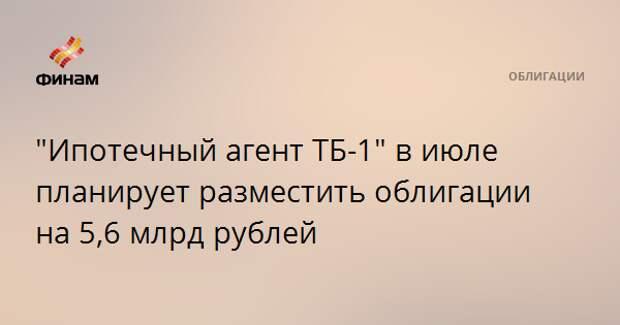 """""""Ипотечный агент ТБ-1"""" в июле планирует разместить облигации на 5,6 млрд рублей"""