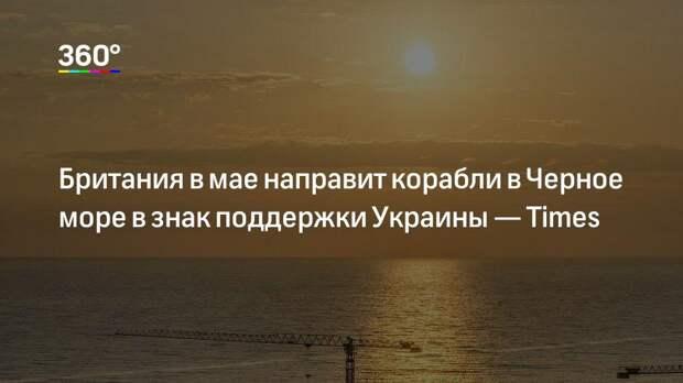 Британия в мае направит корабли в Черное море в знак поддержки Украины— Times
