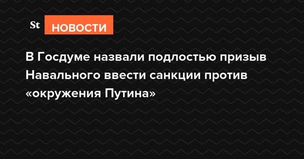 В Госдуме назвали подлостью призыв Навального ввести санкции против «окружения Путина»
