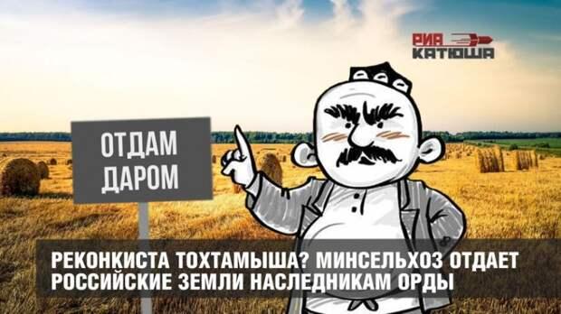 Реконкиста Тохтамыша? Минсельхоз отдает российские земли наследникам Орды