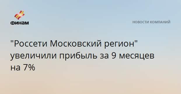 """""""Россети Московский регион"""" увеличили прибыль за 9 месяцев на 7%"""