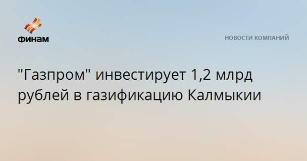 """""""Газпром"""" инвестирует 1,2 млрд рублей в газификацию Калмыкии"""