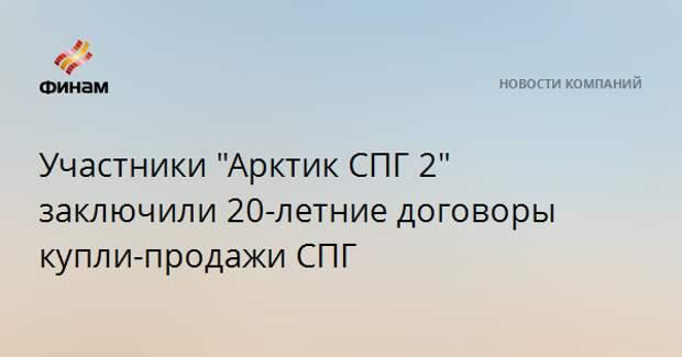 """Участники """"Арктик СПГ 2"""" заключили 20-летние договоры купли-продажи СПГ"""