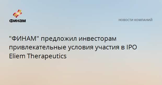 """""""ФИНАМ"""" предложил инвесторам привлекательные условия участия в IPO Eliem Therapeutics"""
