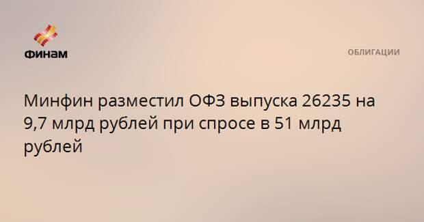 Минфин разместил ОФЗ выпуска 26235 на 9,7 млрд рублей при спросе в 51 млрд рублей