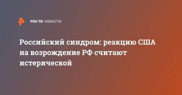 Российский синдром: реакцию США на возрождение РФ считают истерической