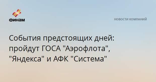 """События предстоящих дней: пройдут ГОСА """"Аэрофлота"""", """"Яндекса"""" и АФК """"Система"""""""